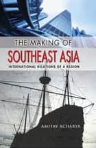 The Making of Southeast Asia ebook by Amitav Acharya