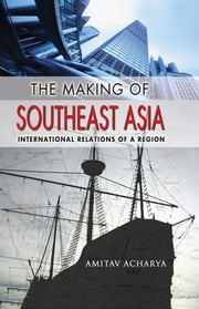 The Making of Southeast Asia - international relations of a region ebook by Amitav Acharya