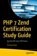 PHP 7 Zend Certification Study Guide - Ace the ZCE 2017-PHP Exam ebook by Andrew Beak