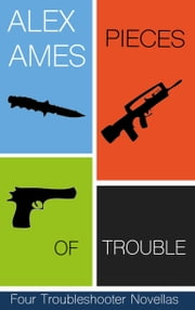 Pieces of Trouble - Four Troubleshooter Novellas ebook by Alex Ames