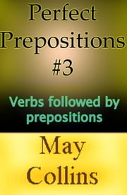 Perfect Prepositions #3: Verbs followed by prepositions ebook by May Collins