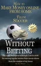 How to Make Money Online from Home from Soccer without Betting ebook by A. J. Wright