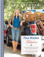 Flea Market Fabulous - Designing Gorgeous Rooms with Vintage Treasures ebook by Lara Spencer,Jonathan Adler,ChiChi Ubiña