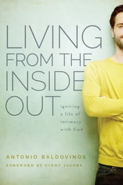 Living From the Inside Out - Igniting a Life of Intimacy with God ebook by Antonio Baldovinos,Cindy Jacobs