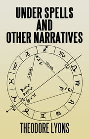 Under Spells AND OTHER NARRATIVES ebook by Theodore Lyons