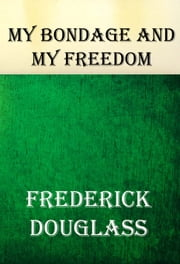 MY BONDAGE and MY FREEDOM: (An African American Heritage Book) ebook by Frederick Douglass
