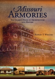 Missouri Armories: The Guard's Home in Architecture and History ebook by Robert P. Wiegers