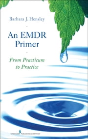 An EMDR Primer - From Practicum to Practice ebook by Barbara Hensley, EdD