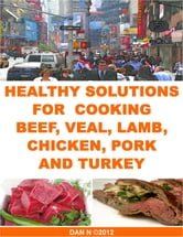 Healthy Solutions for Cooking Beef, Veal, Lamb, Chicken, Pork and Turkey ebook by Dan N