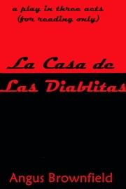 La Casa de Las Diablitas (a play in three acts) ebook by Angus Brownfield