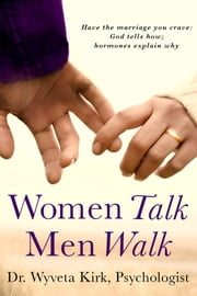 Women Talk Men Walk: Have the Marriage you Crave, God tells how, Hormones explain why ebook by Wyveta Kirk