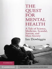 The Quest for Mental Health - A Tale of Science, Medicine, Scandal, Sorrow, and Mass Society ebook by Ian Dowbiggin