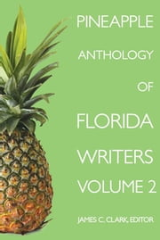Pineapple Anthology of Florida Writers, Volume 2 ebook by James C. Clark