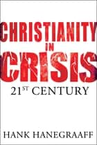 Christianity In Crisis: The 21st Century ebook by Hank Hanegraaff