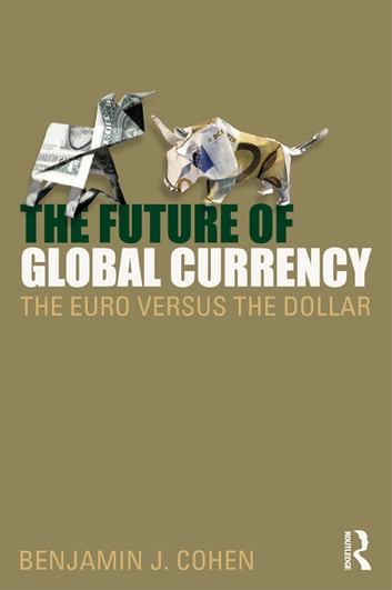 The Future of Global Currency - The Euro Versus the Dollar ebook by Benjamin J. Cohen