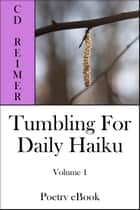 Tumbling For Daily Haiku, Volume 1 (Poetry) ebook by C.D. Reimer