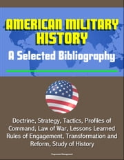 American Military History: A Selected Bibliography - Doctrine, Strategy, Tactics, Profiles of Command, Law of War, Lessons Learned, Rules of Engagement, Transformation and Reform, Study of History ebook by Progressive Management