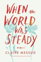 When the World Was Steady: A Novel ebook by Claire Messud