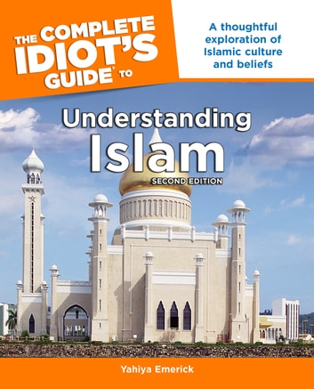 The Complete Idiot's Guide to Understanding Islam, 2nd Edition - A Thoughtful Exploration of Islamic Culture and Beliefs ebook by Yahiya Emerick
