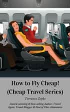 How to Fly Cheap! (Cheap Travel Series Volume 2) ebook by Terrance Zepke
