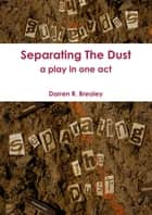 Separating The Dust : A Play In One Act ebook by Darren Brealey