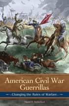 American Civil War Guerrillas: Changing the Rules of Warfare - Changing the Rules of Warfare ebook by Daniel E. Sutherland