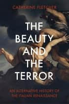 The Beauty and the Terror - An Alternative History of the Italian Renaissance ebook by Catherine Fletcher