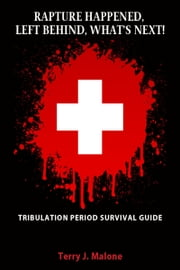 Rapture Happened, Left Behind, What's Next!: Tribulation Period Survival Guide ebook by Terry Malone
