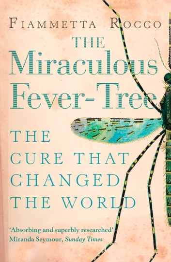The Miraculous Fever-Tree: Malaria, Medicine and the Cure that Changed the World (Text Only) ebook by Fiammetta Rocco