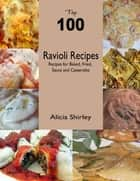 Top 100 Ravioli Recipes: Recipes for Baked, Fried, Sauce and Casseroles ebook by Alicia Shirley