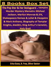 8 Books Box Set: The Pop Star & Her Bodyguard, Vampire Murder Mystery Memoirs: Michael Jackson, Marilyn Monroe & JFK, Shakespeare Romeo & Juliet & Cleopatra & Mark Anthony, Biography of Templar Knights, Aladdin, King Arthur's Camelot, Holy Grail ebook by Erica Essex,B. Free,Oliver Sexton,Professor Annals