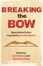 Breaking the Bow - Speculative Fiction Inspired by the Ramayana ebook by Anil Menon, Vandana Singh