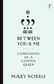 Between You & Me - Confessions of a Comma Queen ebook by Mary Norris