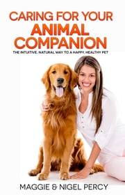 Caring For Your Animal Companion: The Intuitive, Natural Way To A Happy, Healthy Pet ebook by Maggie Percy, Nigel Percy