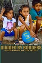 Divided by Borders - Mexican Migrants and Their Children ebook by Joanna Dreby