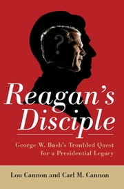 Reagan's Disciple - George W. Bush's Troubled Quest for a Presidential Legacy ebook by Lou Cannon,Carl M. Cannon