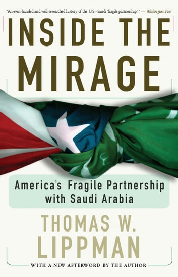 Inside The Mirage - America's Fragile Partnership with Saudi Arabia ebook by Thomas W. Lippman