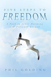 Five Steps to Freedom - A Path to Inner Harmony and Personal Growth ebook by Phil Golding