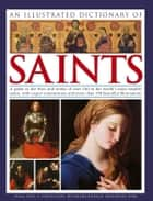 An Illustrated Dictionary of Saints - A Guide to the Lives and Works of over 180 of the Worlds Most Notable Saints, with Expert Commentary and more than 350 Beautiful Illustrations ebook by Tessa Paul