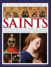 An Illustrated Dictionary of Saints - A Guide to the Lives and Works of over 180 of the Worlds Most Notable Saints, with Expert Commentary and more than 350 Beautiful Illustrations ebook by Kobo.Web.Store.Products.Fields.ContributorFieldViewModel
