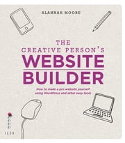 The Creative Person's Website Builder - How to Make a Pro Website Yourself Using Word Press and Other Easy Tools ebook by Alannah Moore