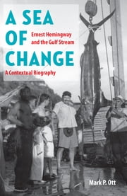 A Sea of Change - Ernest Hemingway and the Gulf Stream—A Contextual Biography ebook by Mark P. Ott