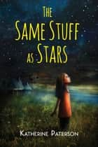 The Same Stuff as Stars ebook by Katherine Paterson