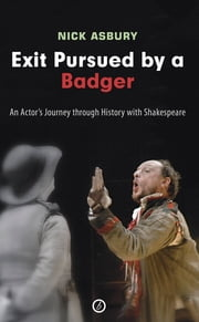 Exit Pursued by a Badger: An Actor's Journey through History with Shakespeare - An Actor's Journey Through History with Shakespeare ebook by Nick Asbury