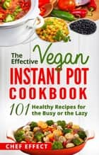 The Effective Vegan Instant Pot Cookbook ebook by Chef Effect