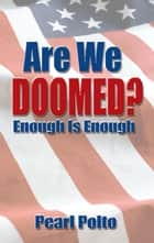 Are We Doomed? Enough Is Enough ebook by Pearl Polto