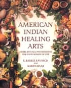 American Indian Healing Arts - Herbs, Rituals, and Remedies for Every Season of Life ebook by E. Barrie Kavasch, Karen Baar