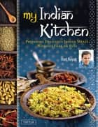 My Indian Kitchen - Preparing Delicious Indian Meals without Fear or Fuss ebook by Hari Nayak, Jack Turkel