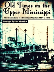 Old Times on the Upper Mississippi - The Recollections of a Steamboat Pilot from 1854 to 1863 ebook by George Byron Merrick