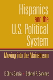 Hispanics and the U.S. Political System - Moving Into the Mainstream ebook by Chris Garcia, Gabriel Sanchez